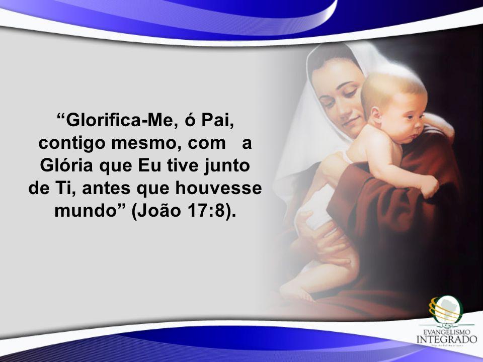 Glorifica-Me, ó Pai, contigo mesmo, com a Glória que Eu tive junto de Ti, antes que houvesse mundo (João 17:8).