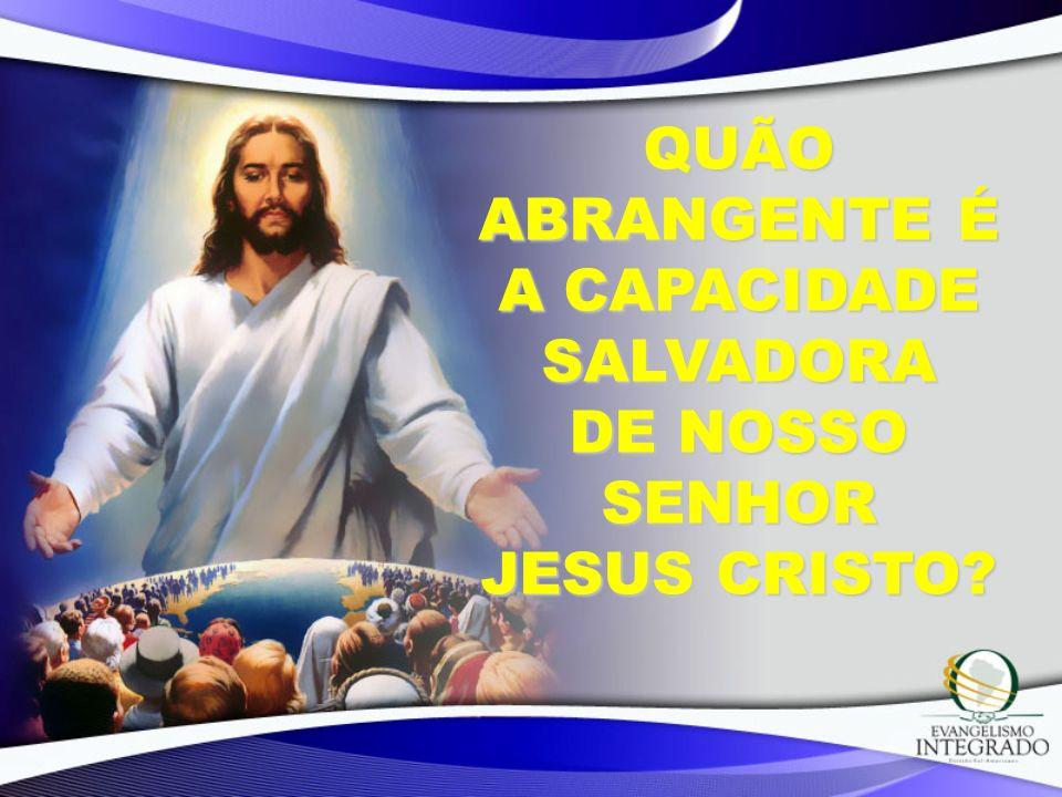 QUÃO ABRANGENTE É A CAPACIDADE SALVADORA DE NOSSO SENHOR JESUS CRISTO