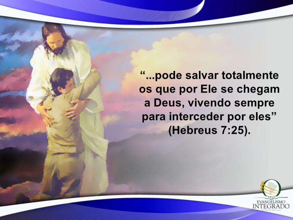 ...pode salvar totalmente os que por Ele se chegam a Deus, vivendo sempre para interceder por eles (Hebreus 7:25).
