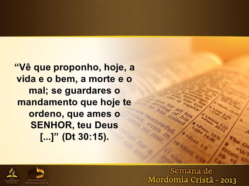 Vê que proponho, hoje, a vida e o bem, a morte e o mal; se guardares o mandamento que hoje te ordeno, que ames o SENHOR, teu Deus