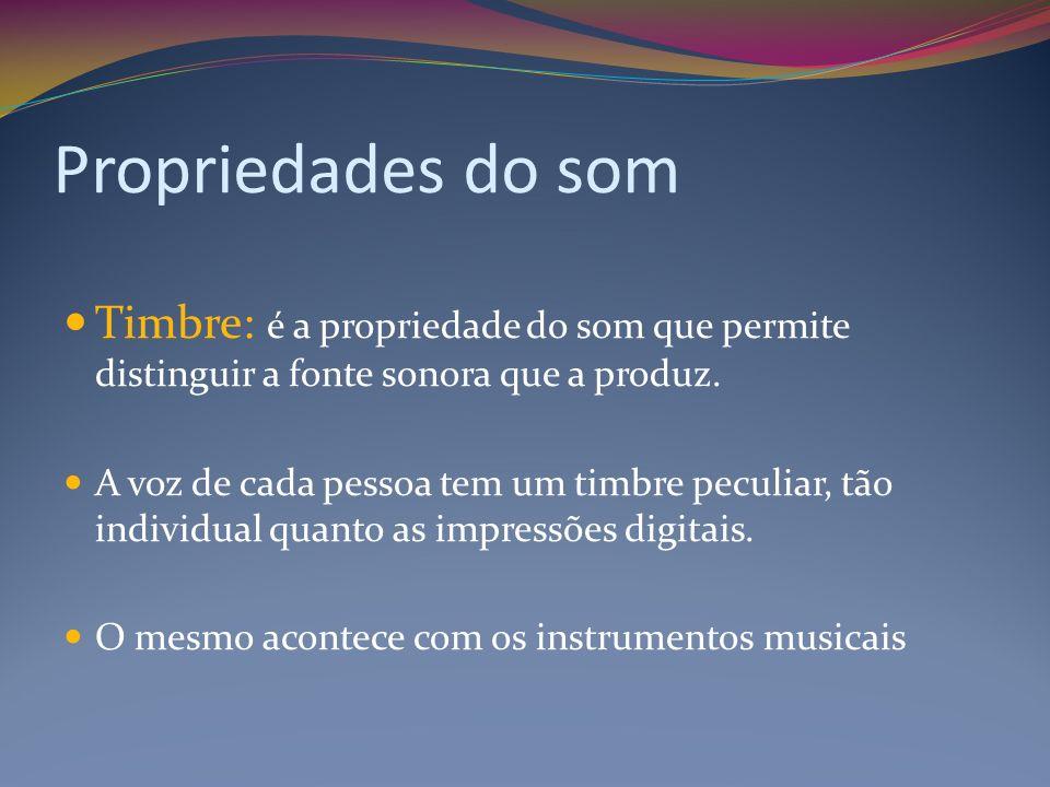 Propriedades do som Timbre: é a propriedade do som que permite distinguir a fonte sonora que a produz.