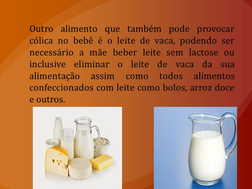Outro alimento que também pode provocar cólica no bebê é o leite de vaca, podendo ser necessário a mãe beber leite sem lactose ou inclusive eliminar o leite de vaca da sua alimentação assim como todos alimentos confeccionados com leite como bolos, arroz doce e outros.