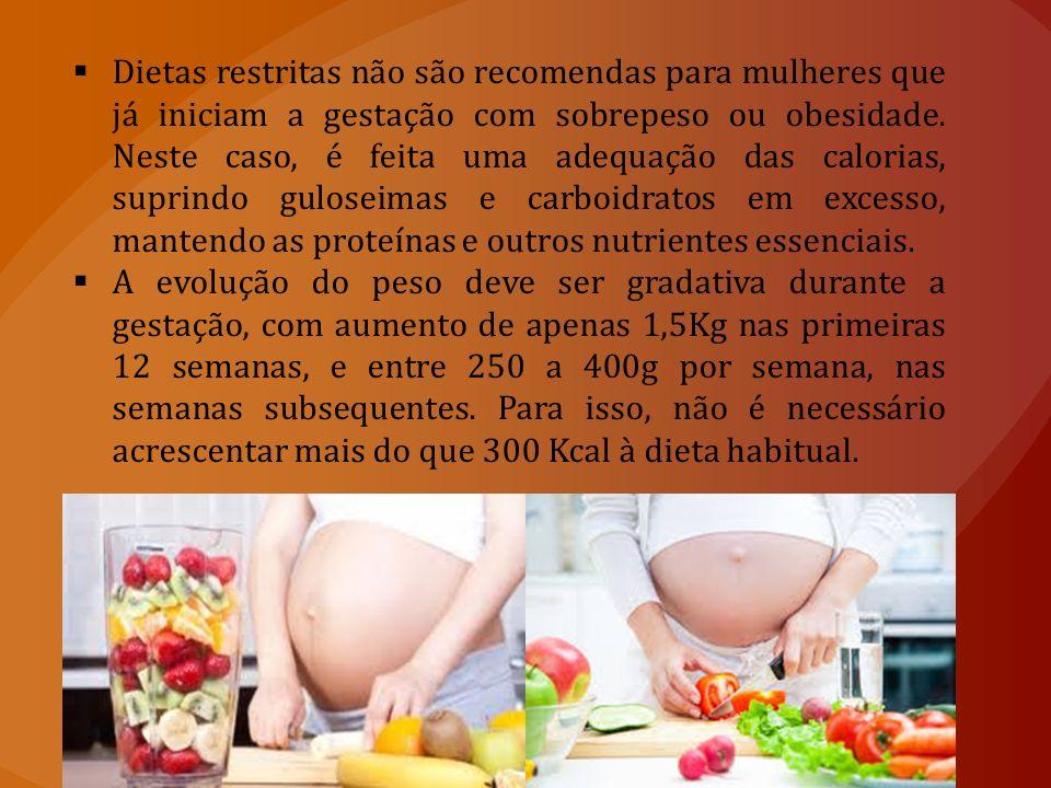 Dietas restritas não são recomendas para mulheres que já iniciam a gestação com sobrepeso ou obesidade. Neste caso, é feita uma adequação das calorias, suprindo guloseimas e carboidratos em excesso, mantendo as proteínas e outros nutrientes essenciais.