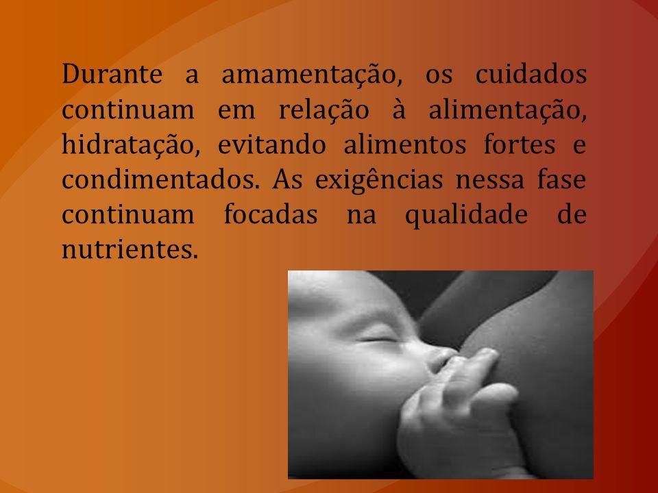 Durante a amamentação, os cuidados continuam em relação à alimentação, hidratação, evitando alimentos fortes e condimentados.