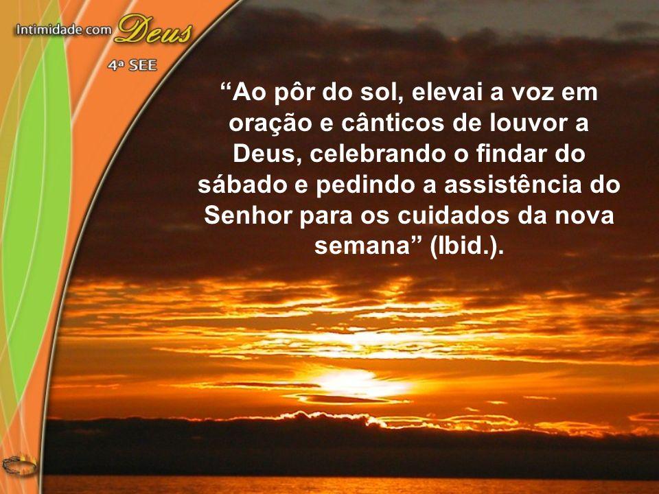 Ao pôr do sol, elevai a voz em oração e cânticos de louvor a Deus, celebrando o findar do sábado e pedindo a assistência do Senhor para os cuidados da nova semana (Ibid.).