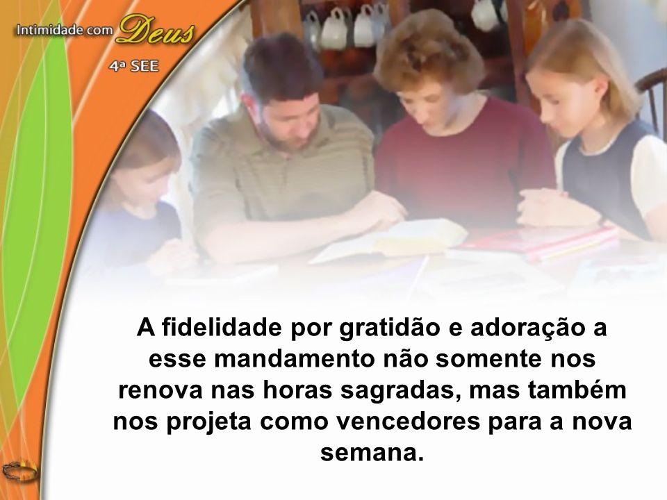 A fidelidade por gratidão e adoração a esse mandamento não somente nos renova nas horas sagradas, mas também nos projeta como vencedores para a nova semana.