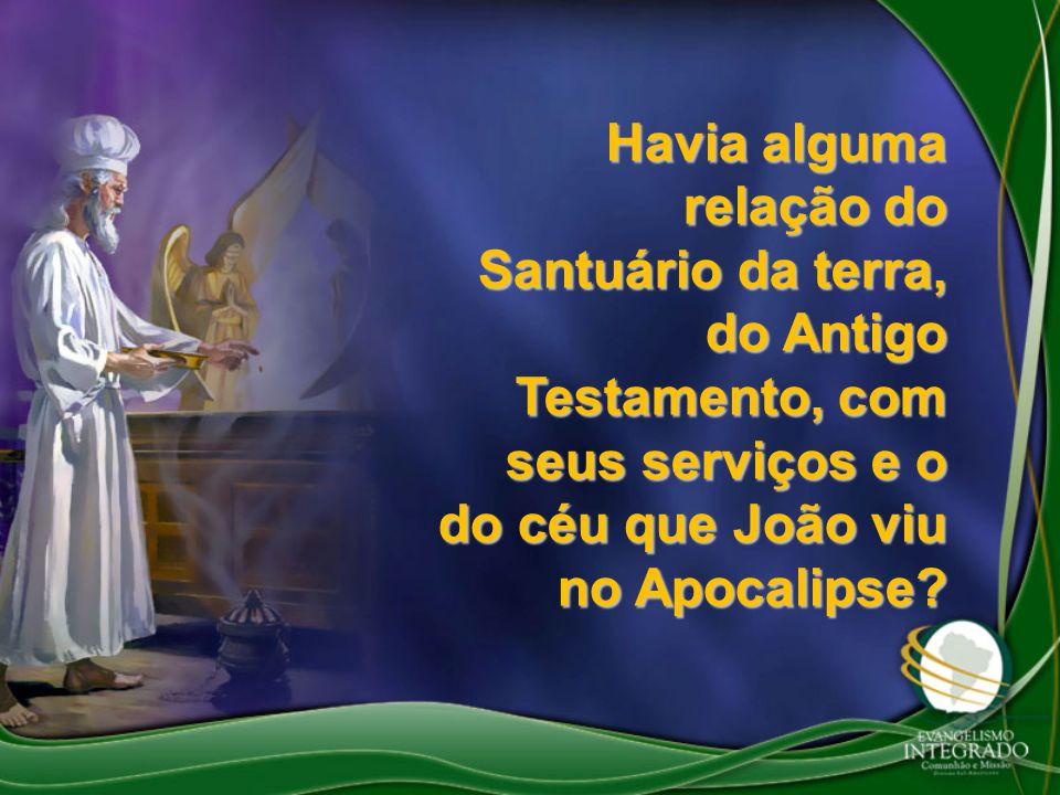 Havia alguma relação do Santuário da terra, do Antigo Testamento, com seus serviços e o do céu que João viu no Apocalipse