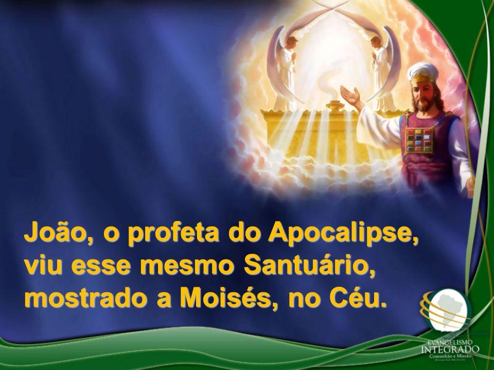 João, o profeta do Apocalipse, viu esse mesmo Santuário, mostrado a Moisés, no Céu.