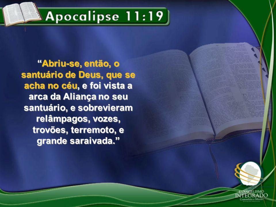 Abriu-se, então, o santuário de Deus, que se acha no céu, e foi vista a arca da Aliança no seu santuário, e sobrevieram relâmpagos, vozes, trovões, terremoto, e grande saraivada.