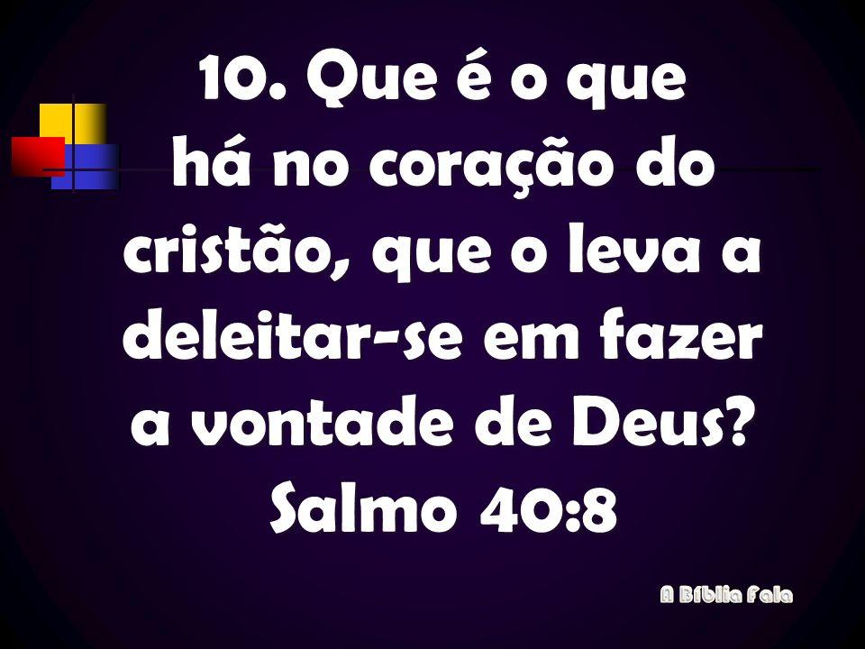10. Que é o que há no coração do cristão, que o leva a deleitar-se em fazer a vontade de Deus Salmo 40:8