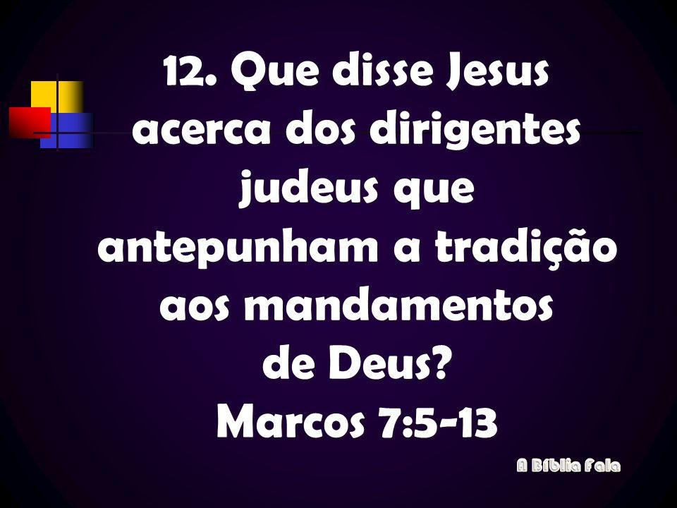 12. Que disse Jesus acerca dos dirigentes judeus que antepunham a tradição aos mandamentos de Deus Marcos 7:5-13