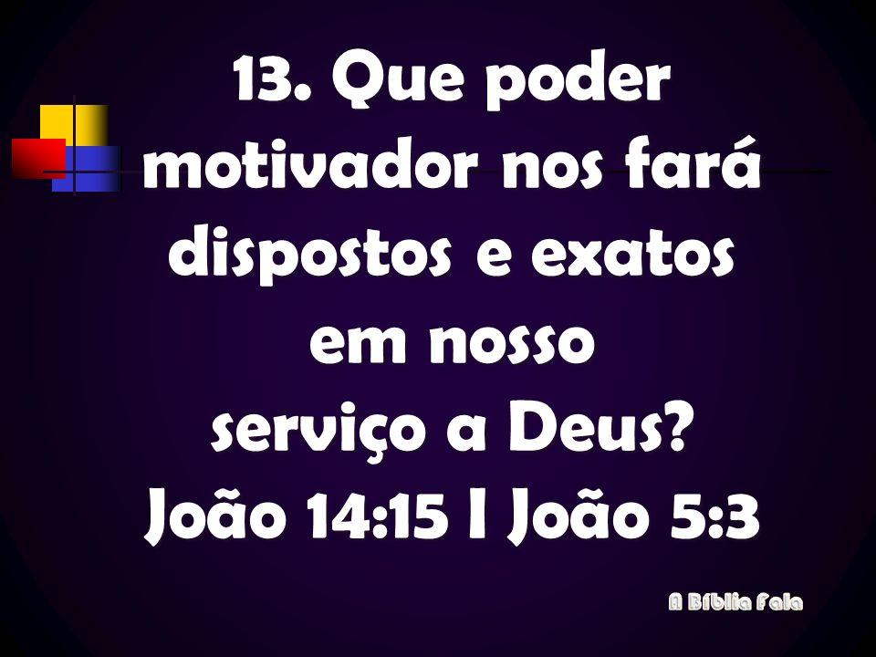 13. Que poder motivador nos fará dispostos e exatos em nosso serviço a Deus João 14:15 I João 5:3