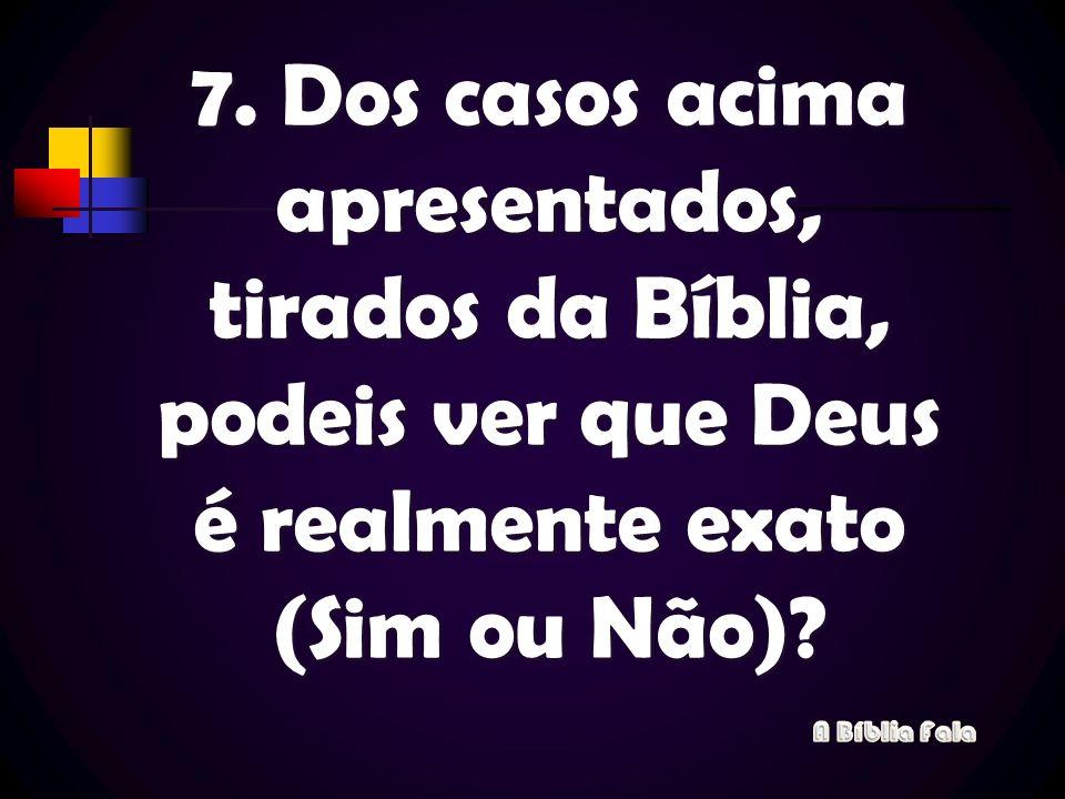 7. Dos casos acima apresentados, tirados da Bíblia, podeis ver que Deus é realmente exato (Sim ou Não)