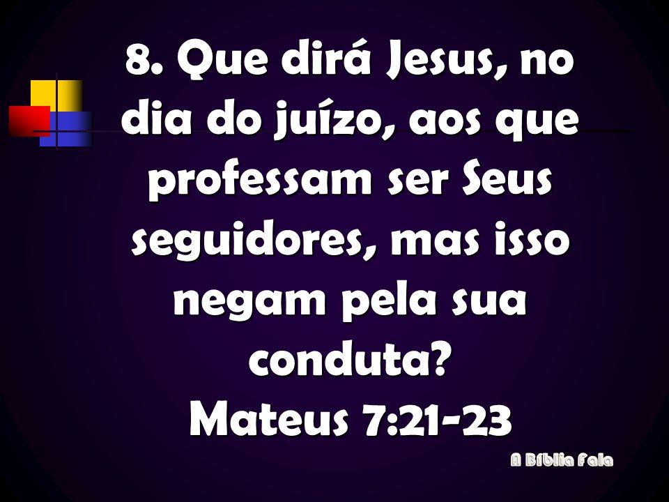 8. Que dirá Jesus, no dia do juízo, aos que professam ser Seus seguidores, mas isso negam pela sua conduta Mateus 7:21-23