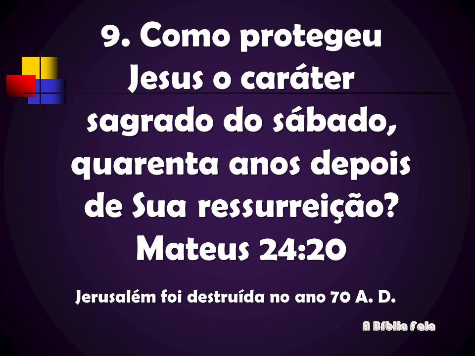 9. Como protegeu Jesus o caráter sagrado do sábado, quarenta anos depois de Sua ressurreição Mateus 24:20 Jerusalém foi destruída no ano 70 A. D.