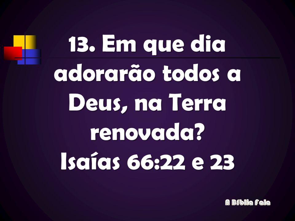 13. Em que dia adorarão todos a Deus, na Terra renovada