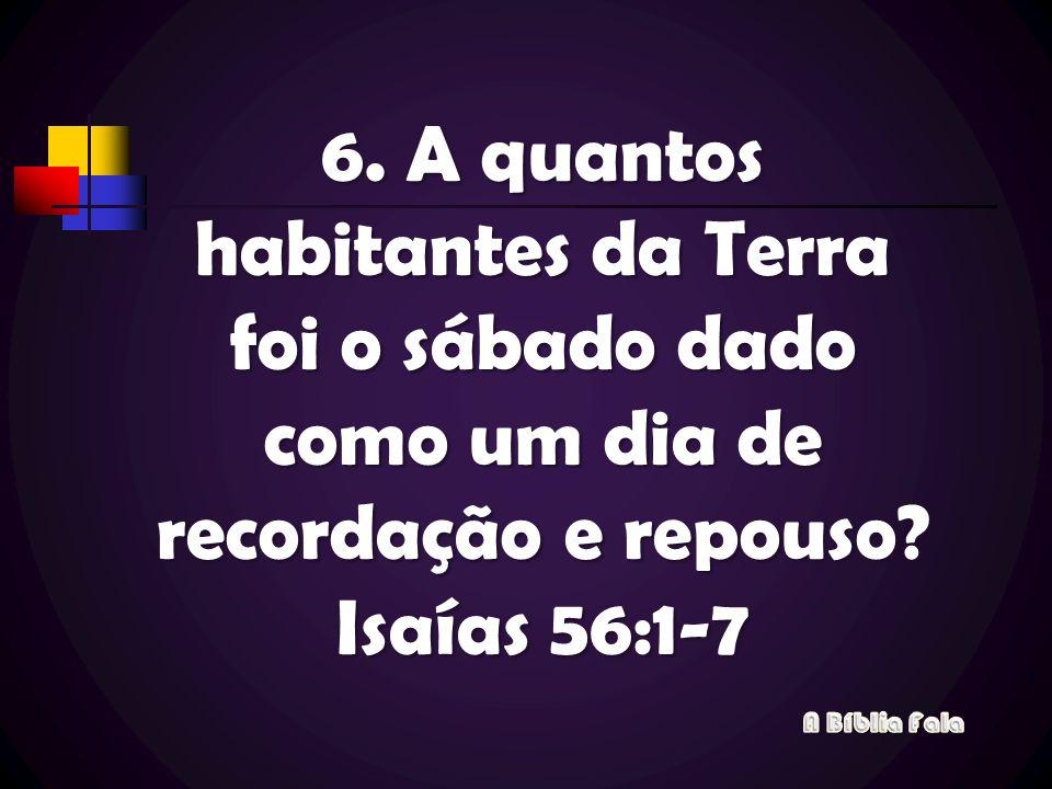 6. A quantos habitantes da Terra foi o sábado dado como um dia de recordação e repouso Isaías 56:1-7