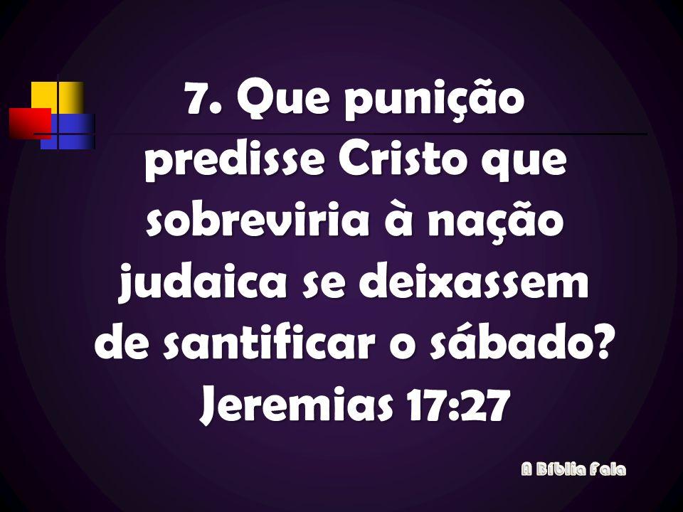 7. Que punição predisse Cristo que sobreviria à nação judaica se deixassem de santificar o sábado Jeremias 17:27