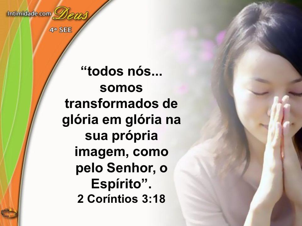 todos nós... somos transformados de glória em glória na sua própria imagem, como pelo Senhor, o Espírito .