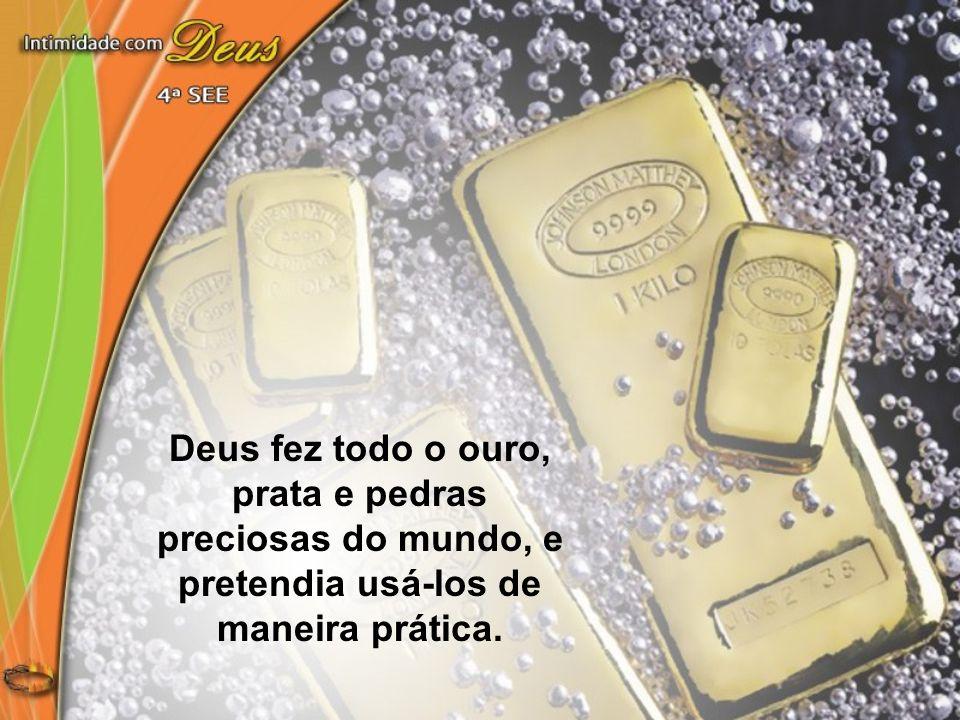Deus fez todo o ouro, prata e pedras preciosas do mundo, e pretendia usá-los de maneira prática.