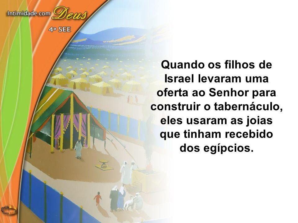 Quando os filhos de Israel levaram uma oferta ao Senhor para construir o tabernáculo, eles usaram as joias que tinham recebido dos egípcios.
