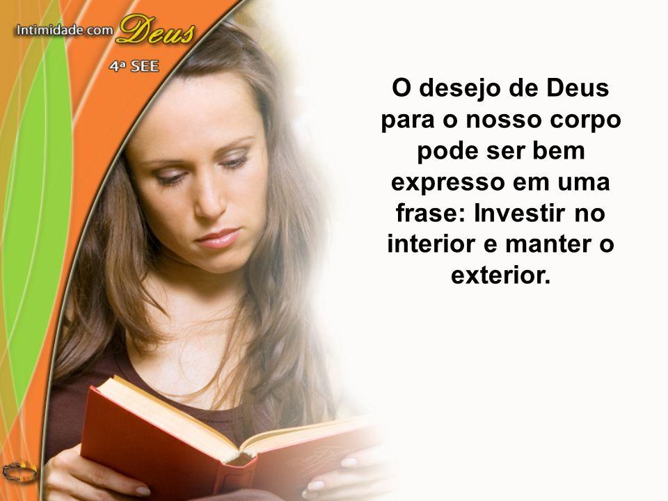 O desejo de Deus para o nosso corpo pode ser bem expresso em uma frase: Investir no interior e manter o exterior.