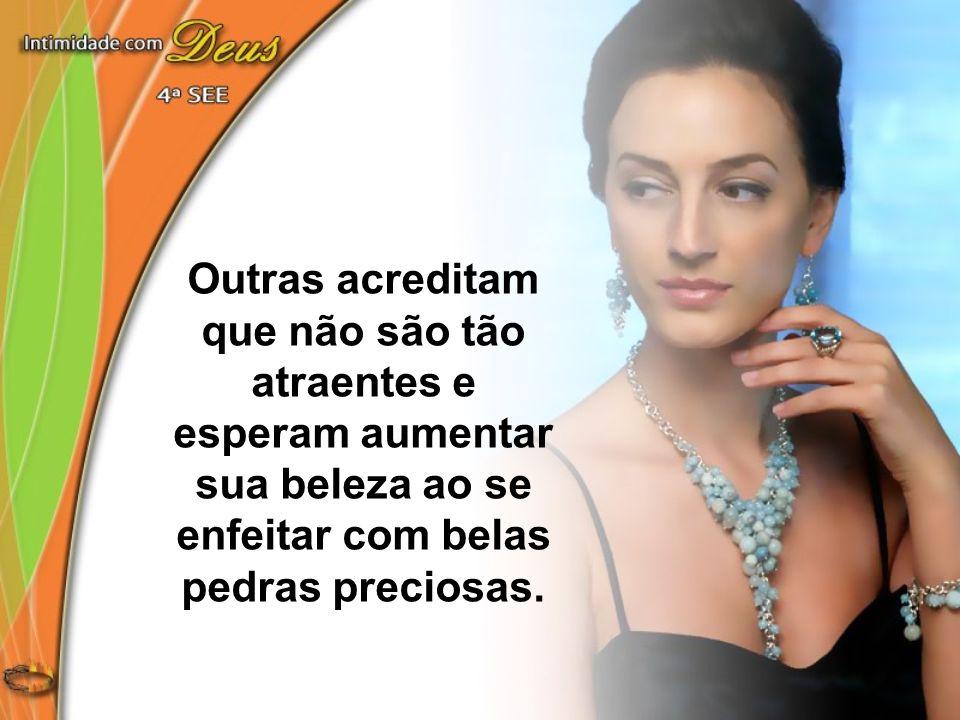 Outras acreditam que não são tão atraentes e esperam aumentar sua beleza ao se enfeitar com belas pedras preciosas.