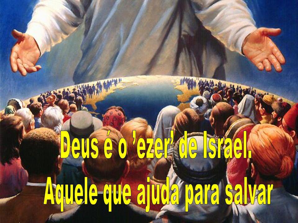 Deus é o 'ezer' de Israel. Aquele que ajuda para salvar