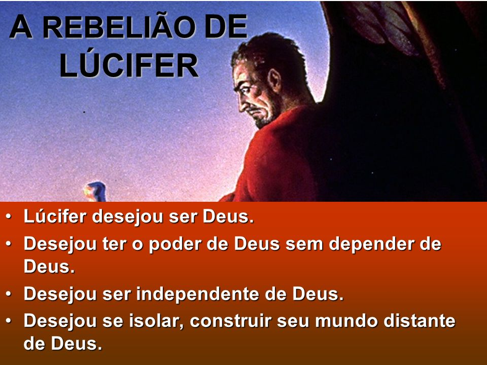 A REBELIÃO DE LÚCIFER Lúcifer desejou ser Deus.