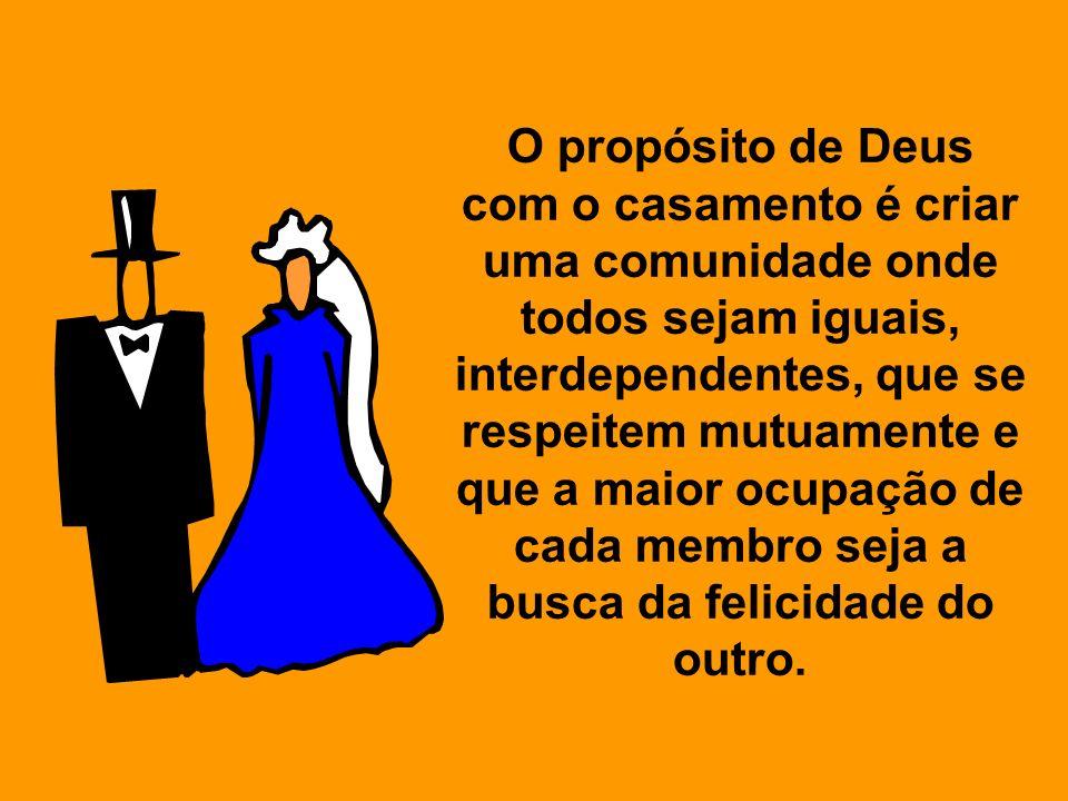 O propósito de Deus com o casamento é criar uma comunidade onde todos sejam iguais, interdependentes, que se respeitem mutuamente e que a maior ocupação de cada membro seja a busca da felicidade do outro.