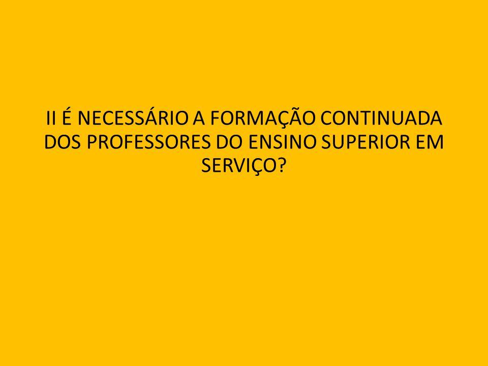 II É NECESSÁRIO A FORMAÇÃO CONTINUADA DOS PROFESSORES DO ENSINO SUPERIOR EM SERVIÇO