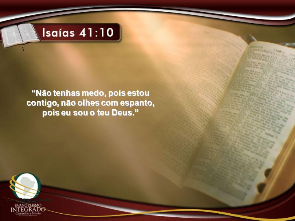 Não tenhas medo, pois estou contigo, não olhes com espanto, pois eu sou o teu Deus.