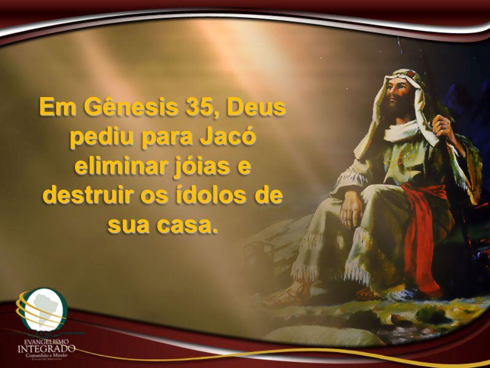 Em Gênesis 35, Deus pediu para Jacó eliminar jóias e destruir os ídolos de sua casa.