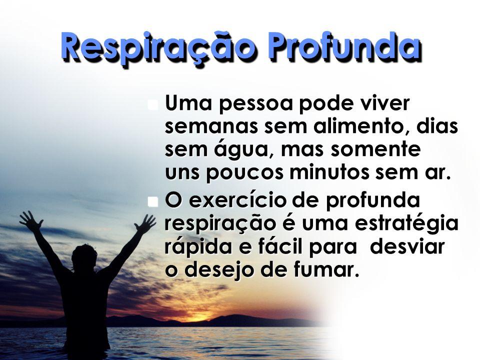 Respiração Profunda Uma pessoa pode viver semanas sem alimento, dias sem água, mas somente uns poucos minutos sem ar.