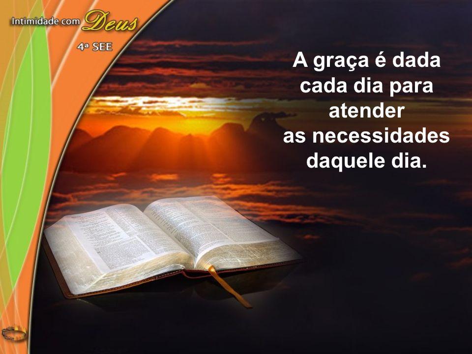 A graça é dada cada dia para atender as necessidades daquele dia.