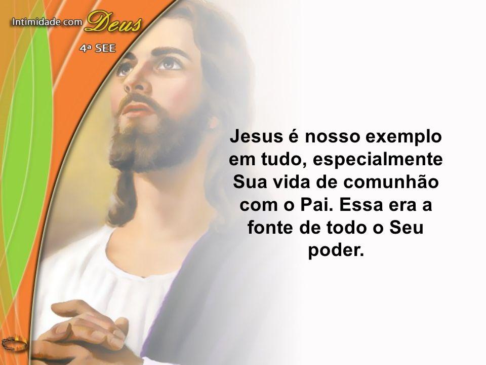 Jesus é nosso exemplo em tudo, especialmente Sua vida de comunhão