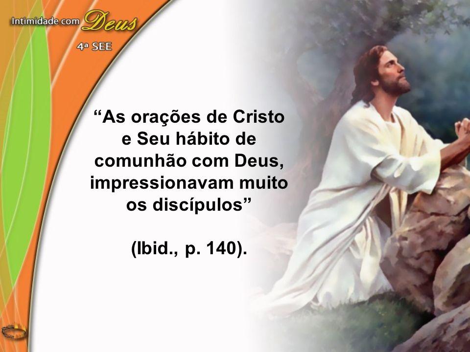 As orações de Cristo e Seu hábito de comunhão com Deus, impressionavam muito os discípulos