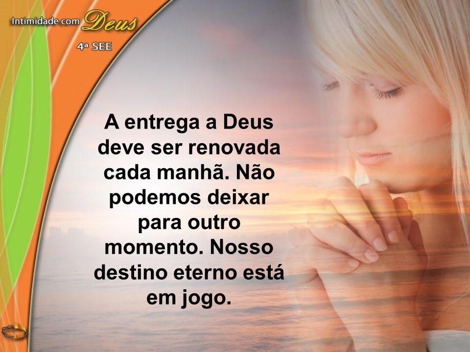 A entrega a Deus deve ser renovada cada manhã