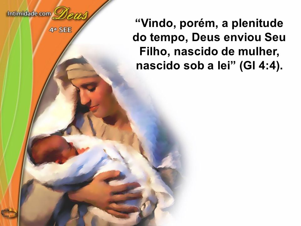 Vindo, porém, a plenitude do tempo, Deus enviou Seu Filho, nascido de mulher, nascido sob a lei (Gl 4:4).
