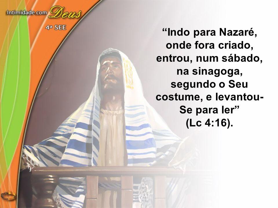 Indo para Nazaré, onde fora criado, entrou, num sábado, na sinagoga, segundo o Seu costume, e levantou-Se para ler