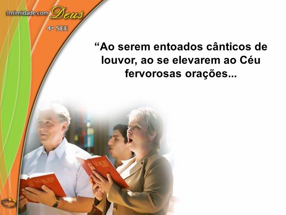 Ao serem entoados cânticos de louvor, ao se elevarem ao Céu fervorosas orações...