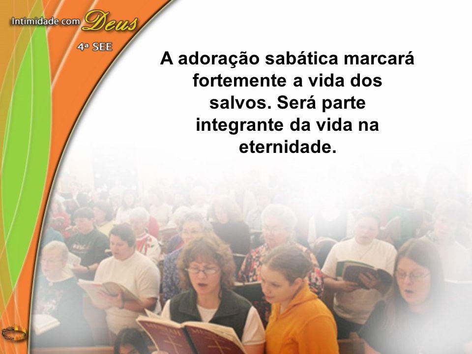 A adoração sabática marcará fortemente a vida dos salvos. Será parte