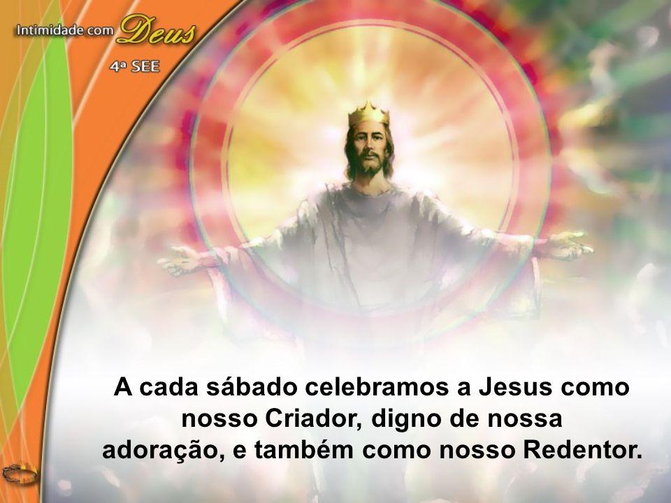 A cada sábado celebramos a Jesus como nosso Criador, digno de nossa