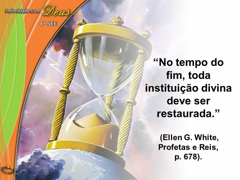 No tempo do fim, toda instituição divina deve ser restaurada.