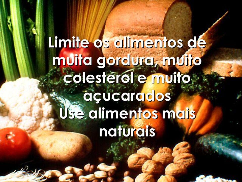 Limite os alimentos de muita gordura, muito colesterol e muito açucarados Use alimentos mais naturais