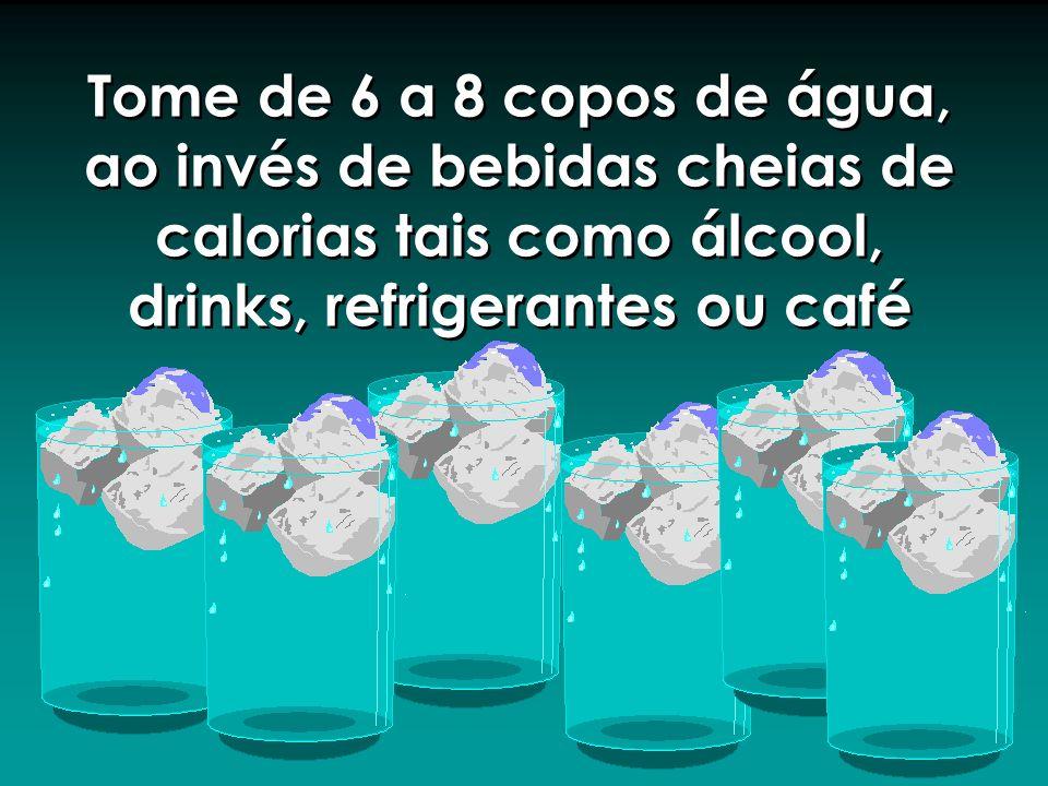 Tome de 6 a 8 copos de água, ao invés de bebidas cheias de calorias tais como álcool, drinks, refrigerantes ou café