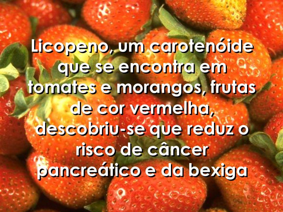 Licopeno, um carotenóide que se encontra em tomates e morangos, frutas de cor vermelha, descobriu-se que reduz o risco de câncer pancreático e da bexiga