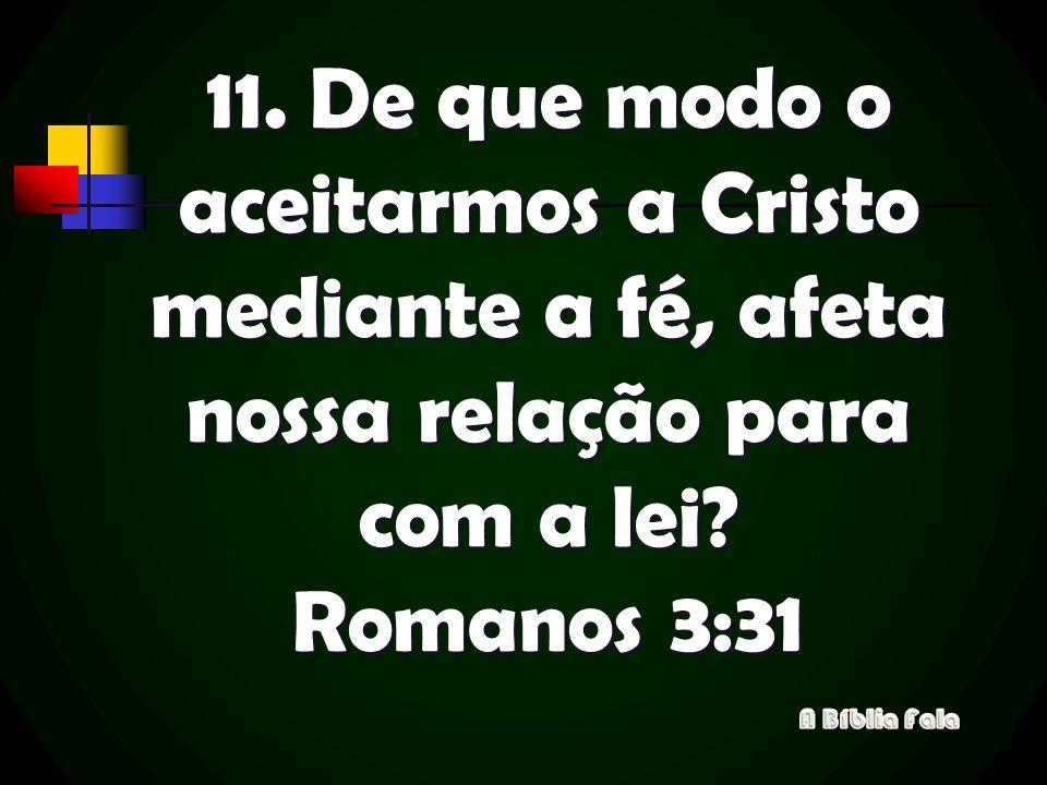11. De que modo o aceitarmos a Cristo mediante a fé, afeta nossa relação para com a lei Romanos 3:31