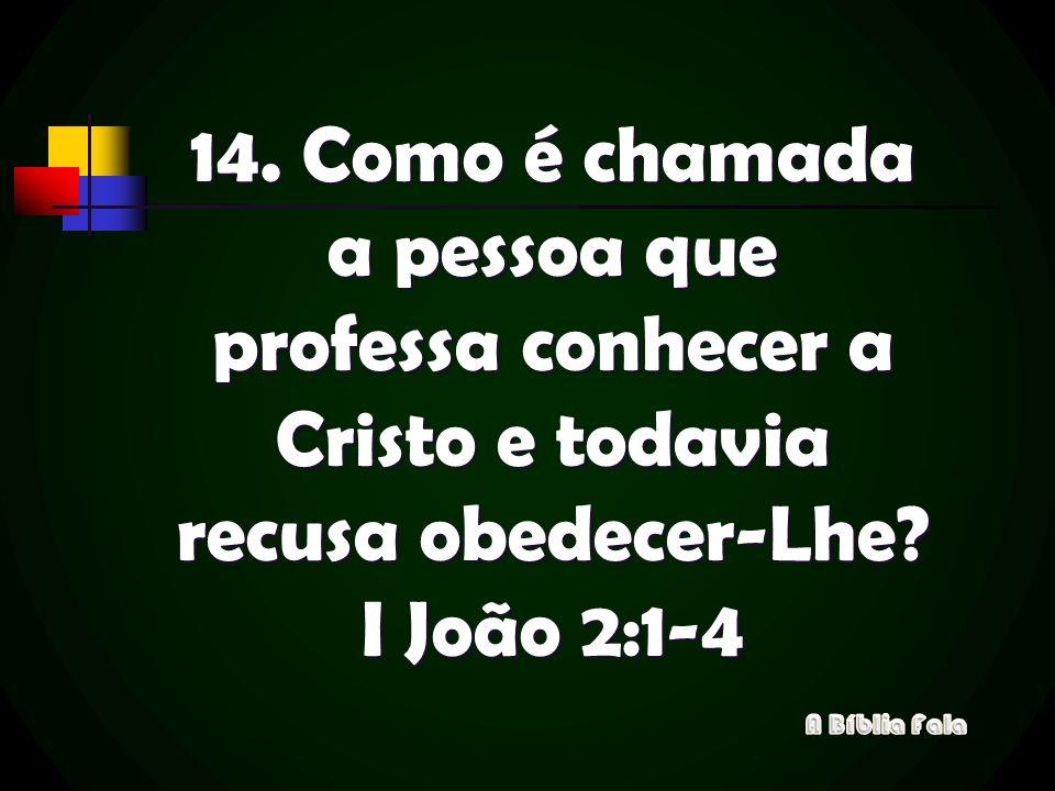 14. Como é chamada a pessoa que professa conhecer a Cristo e todavia recusa obedecer-Lhe I João 2:1-4