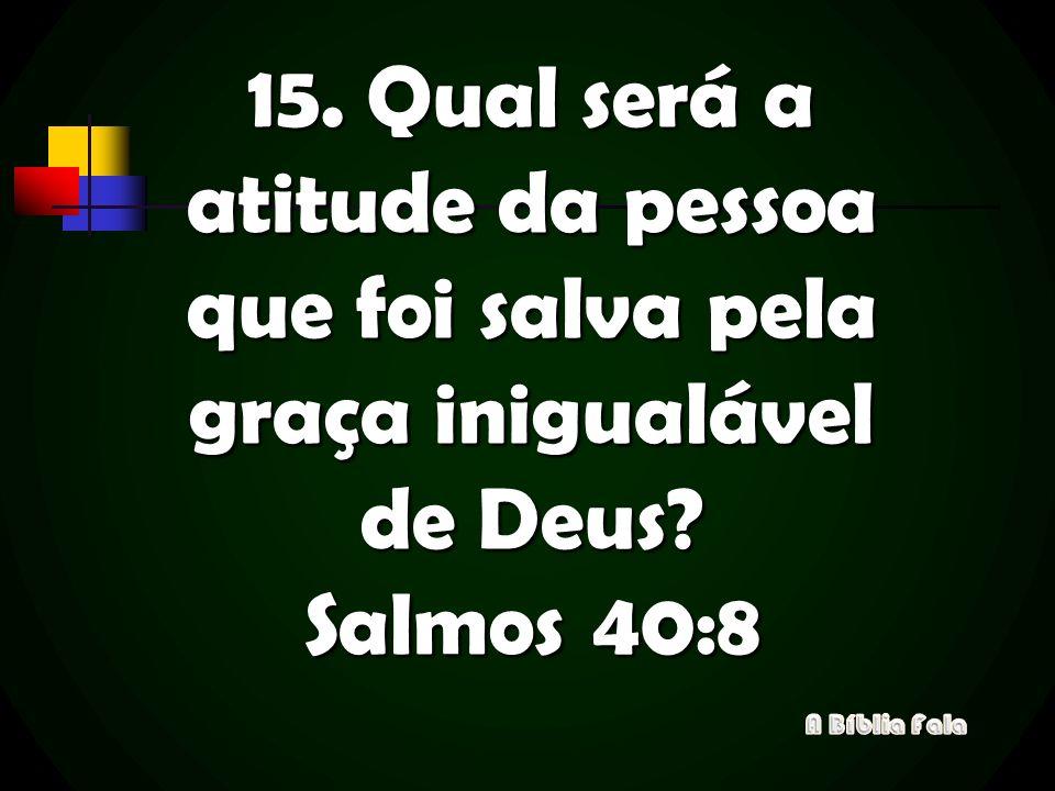 15. Qual será a atitude da pessoa que foi salva pela graça inigualável de Deus Salmos 40:8